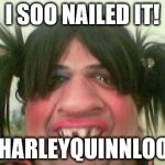 ugly woman with pigtails | I SOO NAILED IT! #HARLEYQUINNLOOK | image tagged in ugly woman with pigtails | made w/ Imgflip meme maker