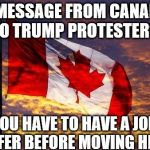 Canada | A MESSAGE FROM CANADA TO TRUMP PROTESTERS: YOU HAVE TO HAVE A JOB OFFER BEFORE MOVING HERE | image tagged in canada | made w/ Imgflip meme maker