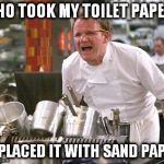 Gordon Ramsey | WHO TOOK MY TOILET PAPER? REPLACED IT WITH SAND PAPER | image tagged in gordon ramsey,ouch tp missing | made w/ Imgflip meme maker