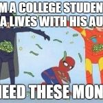 Pathetic Spidey Meme | IM A COLLEGE STUDENT THA LIVES WITH HIS AUNT I NEED THESE MONEY | image tagged in memes,pathetic spidey | made w/ Imgflip meme maker