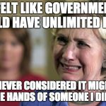 Hillary Crying | I FELT LIKE GOVERNMENT SHOULD HAVE UNLIMITED POWER BUT I NEVER CONSIDERED IT MIGHT END UP IN THE HANDS OF SOMEONE I DIDN'T LIKE | image tagged in hillary crying | made w/ Imgflip meme maker