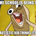 Spongebob Funny Face | WHEN THE SCHOOL IS BEING SHOT UP AND THE AUTISTIC KID THINKS ITS A PARTY | image tagged in spongebob funny face | made w/ Imgflip meme maker