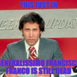 Chevy Chase snl weekend update | THIS JUST IN GENERALISSIMO FRANCISCO FRANCO IS STILL DEAD | image tagged in chevy chase snl weekend update | made w/ Imgflip meme maker