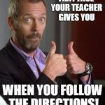 Dr. House | THAT FACE YOUR TEACHER GIVES YOU WHEN YOU FOLLOW THE DIRECTIONS! | image tagged in dr house | made w/ Imgflip meme maker