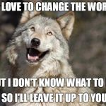 Optimistic Moon Moon Wolf Vanadium Wolf | I'D LOVE TO CHANGE THE WORLD BUT I DON'T KNOW WHAT TO DO SO I'LL LEAVE IT UP TO YOU | image tagged in optimistic moon moon wolf vanadium wolf | made w/ Imgflip meme maker