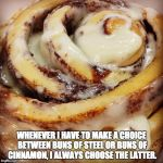 Cinnamon Bun | WHENEVER I HAVE TO MAKE A CHOICE BETWEEN BUNS OF STEEL OR BUNS OF CINNAMON, I ALWAYS CHOOSE THE LATTER. | image tagged in cinnamon bun | made w/ Imgflip meme maker