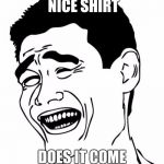 Yao Ming Meme | *SAYS TO MAN* NICE SHIRT DOES IT COME IN MEN SIZES? | image tagged in memes,yao ming | made w/ Imgflip meme maker