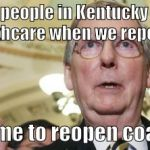 Mitch McConnell Meme | 500,000 people in Kentucky will lose their healthcare when we repeal the ACA Just in time to reopen coal mines! | image tagged in memes,mitch mcconnell | made w/ Imgflip meme maker