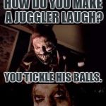 Bad Pun Twisty | Template By a1508a | HOW DO YOU MAKE A JUGGLER LAUGH? YOU TICKLE HIS BALLS. | image tagged in bad pun twisty,bad pun,funny,american horror story,clown,juggling meme | made w/ Imgflip meme maker