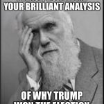 darwin facepalm | PLEASE, DO TELL ME YOUR BRILLIANT ANALYSIS OF WHY TRUMP WON THE ELECTION | image tagged in darwin facepalm | made w/ Imgflip meme maker