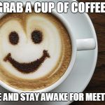coffee | GRAB A CUP OF COFFEE! SMILE AND STAY AWAKE FOR MEETINGS! | image tagged in coffee | made w/ Imgflip meme maker