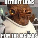 Lions trap game | 1ST PLACE DETROIT LIONS PLAY THE JAGUARS THIS WEEK | image tagged in admiral ackbar,detroit lions,trap game | made w/ Imgflip meme maker