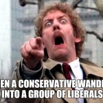 Screaming Donald Sutherland | WHEN A CONSERVATIVE WANDERS INTO A GROUP OF LIBERALS | image tagged in screaming donald sutherland | made w/ Imgflip meme maker