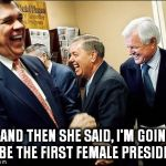 Men Laughing Meme | ...AND THEN SHE SAID, I'M GOING TO BE THE FIRST FEMALE PRESIDENT. | image tagged in election 2016,hillary clinton,hillary lost,first female president,woman president | made w/ Imgflip meme maker
