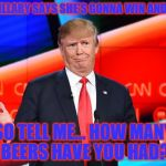 Donald Trump Confused | WHEN HILLARY SAYS SHE'S GONNA WIN AND I'M LIKE SO TELL ME... HOW MANY BEERS HAVE YOU HAD? | image tagged in donald trump confused | made w/ Imgflip meme maker