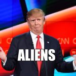 Donald Trump Confused | ALIENS | image tagged in donald trump confused | made w/ Imgflip meme maker
