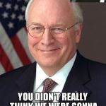 Dick Cheney Meme | YOU DIDN'T REALLY THINK WE WERE GONNA LET THIS HAPPEN DID YOU? | image tagged in memes,dick cheney,hillary,election 2016,hillary clinton,election hillary | made w/ Imgflip meme maker
