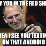 Steve Jobs Meme | YOY YOU IN THE RED SHIRT YHEA I SEE YOU TEXTING ON THAT ANDROID | image tagged in memes,steve jobs | made w/ Imgflip meme maker