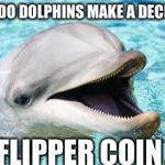 Dumb Joke Dolphin | HOW DO DOLPHINS MAKE A DECISION FLIPPER COIN | image tagged in dumb joke dolphin | made w/ Imgflip meme maker