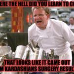Chef Ramsay | WHERE THE HELL DID YOU LEARN TO COOK THAT LOOKS LIKE IT CAME OUT KIM KARDASHIANS SURGERY RESULTS! | image tagged in chef ramsay | made w/ Imgflip meme maker