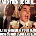 And then he said .... | AND THEN HE SAID... ALL THE WOMEN IN YOUR FAMILY ARE JUST SO GRACEFUL AND ELEGANT | image tagged in and then he said | made w/ Imgflip meme maker