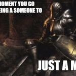 Downcast Dark Souls Meme | THE MOMENT YOU GO FROM BEING A SOMEONE TO JUST A MUG | image tagged in memes,downcast dark souls,mug,nobody,taken for granted | made w/ Imgflip meme maker