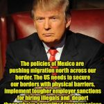 Whoever said this must be racist  | The policies of Mexico are pushing migration north across our border. The US needs to secure our borders with physical barriers, implement t | image tagged in serious trump | made w/ Imgflip meme maker