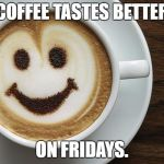 coffee | COFFEE TASTES BETTER ON FRIDAYS. | image tagged in coffee | made w/ Imgflip meme maker