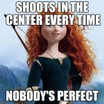 Merida Brave Meme | SHOOTS IN THE CENTER EVERY TIME NOBODY'S PERFECT | image tagged in memes,merida brave | made w/ Imgflip meme maker
