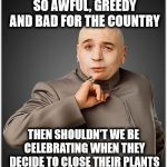 Evil Companies | IF CORPORATIONS ARE SO AWFUL, GREEDY AND BAD FOR THE COUNTRY THEN SHOULDN'T WE BE CELEBRATING WHEN THEY DECIDE TO CLOSE THEIR PLANTS HERE AN | image tagged in memes,dr evil,liberal logic,capitalism | made w/ Imgflip meme maker