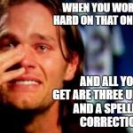 tom brady crying | WHEN YOU WORK SO HARD ON THAT ONE MEME AND ALL YOU GET ARE THREE UPVOTES AND A SPELLING CORRECTION | image tagged in tom brady crying | made w/ Imgflip meme maker