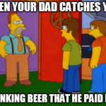 Busted by Dad | WHEN YOUR DAD CATCHES YOU DRINKING BEER THAT HE PAID FOR | image tagged in memes,beer,caught,dad | made w/ Imgflip meme maker