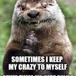 Evil Otter Meme | SOMETIMES I KEEP MY CRAZY TO MYSELF OTHER TIMES I'M  HERE ONLINE SHARING IT WITH YOU GUYS | image tagged in memes,evil otter | made w/ Imgflip meme maker