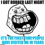 Forever Alone Happy Meme | I GOT ROBBED LAST NIGHT IT'S THE FIRST TIME PEOPLE HAVE VISITED ME IN YEARS | image tagged in memes,forever alone happy | made w/ Imgflip meme maker