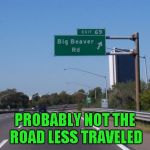 It just had to be Exit 69 didn't it? LOL | PROBABLY NOT THE ROAD LESS TRAVELED | image tagged in big beaver road,memes,funny street signs,funny,sign,street sign | made w/ Imgflip meme maker