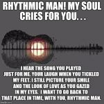Rhythmic Man | RHYTHMIC MAN! MY SOUL CRIES FOR YOU. . . I HEAR THE SONG YOU PLAYED JUST FOR ME. YOUR LAUGH WHEN YOU TICKLED MY FEET. I STILL PICTURE YOUR S | image tagged in rhythmic man | made w/ Imgflip meme maker