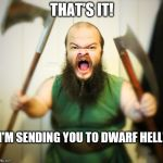 When you call a dwarf one of Santa's elves and wish him a 'Merry Christmas' | THAT'S IT! I'M SENDING YOU TO DWARF HELL! | image tagged in angry dwarf,memes,dwarf,christmas elf,funny,merry christmas | made w/ Imgflip meme maker
