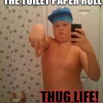 thug life | REFUSES TO CHANGE THE TOILET PAPER ROLL THUG LIFE! | image tagged in thug life | made w/ Imgflip meme maker