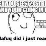 "69 street...............................what in the fack izzat?????????????? | WHEN YOU SEE ""69 STREET,"" AND YOUR GOING IN IT AND DAFUQ DID I WENT INTO? 