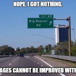 Big Beaver Road | NOPE. I GOT NOTHING. SOME IMAGES CANNOT BE IMPROVED WITH WORDS | image tagged in big beaver road | made w/ Imgflip meme maker