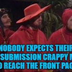 It's always the ones you least expect... Inspired by Lynch1979 | NOBODY EXPECTS THEIR 3RD SUBMISSION CRAPPY MEME TO REACH THE FRONT PAGE! | image tagged in nobody expects the spanish inquisition monty python,memes,front page,3rd submission,monty python | made w/ Imgflip meme maker
