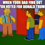 Simpsons Grandpa Meme | WHEN YOUR DAD FIND OUT YOU VOTED FOR DONALD TRUMP | image tagged in memes,simpsons grandpa | made w/ Imgflip meme maker