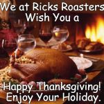 Thanksgiving | We at Ricks Roasters Wish You a Happy Thanksgiving! Enjoy Your Holiday. | image tagged in thanksgiving | made w/ Imgflip meme maker