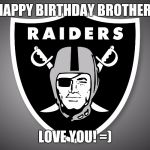 Oakland Raiders Logo | HAPPY BIRTHDAY BROTHER! LOVE YOU! =) | image tagged in oakland raiders logo | made w/ Imgflip meme maker