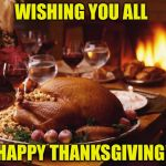 To all my fellow Imgflippers! | WISHING YOU ALL HAPPY THANKSGIVING! | image tagged in thanksgiving | made w/ Imgflip meme maker