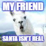My friend gif | MY FRIEND SANTA ISN'T REAL | image tagged in my friend gif | made w/ Imgflip meme maker
