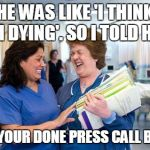 laughing nurse | HE WAS LIKE 'I THINK I'M DYING'. SO I TOLD HIM WHEN YOUR DONE PRESS CALL BUTTON | image tagged in laughing nurse | made w/ Imgflip meme maker
