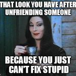 Morticia drinking tea | THAT LOOK YOU HAVE AFTER UNFRIENDING SOMEONE BECAUSE YOU JUST CAN'T FIX STUPID | image tagged in morticia drinking tea | made w/ Imgflip meme maker