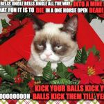 Grumpy Cat Mistletoe Meme | JINGLE BELLS JINGLE BELLS JINGLE ALL THE WAY INTO A MINE FIELD OH WHAT FUN IT IS TO DIE IN A ONE HORSE OPEN DEAD! OOOOOOOOOOOOH KICK YOUR BA | image tagged in memes,grumpy cat mistletoe,grumpy cat | made w/ Imgflip meme maker