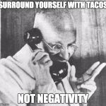 Gandhi Meme | SURROUND YOURSELF WITH TACOS NOT NEGATIVITY | image tagged in memes,gandhi | made w/ Imgflip meme maker